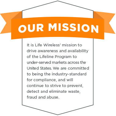 MISSION STATEMENT: Life Wireless' mission is to drive awareness and availability of the LifeLine program to under-served markets across the United States.<br>We are committed to being the industry-standard for compliance, and will continue to strive to prevent, detect and eliminate waste, fraud, and abuse.